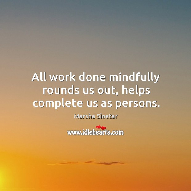 All work done mindfully rounds us out, helps complete us as persons. Image