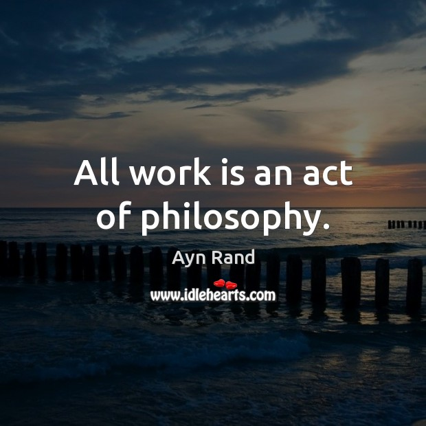 All work is an act of philosophy. Ayn Rand Picture Quote