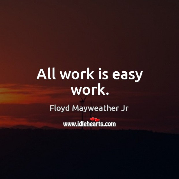 All work is easy work. Floyd Mayweather Jr Picture Quote