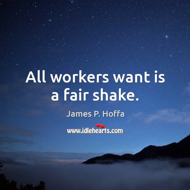 All workers want is a fair shake. James P. Hoffa Picture Quote