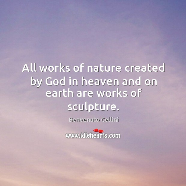 All works of nature created by God in heaven and on earth are works of sculpture. Image