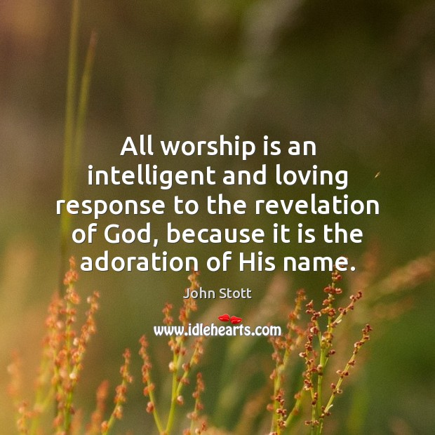 All worship is an intelligent and loving response to the revelation of Worship Quotes Image