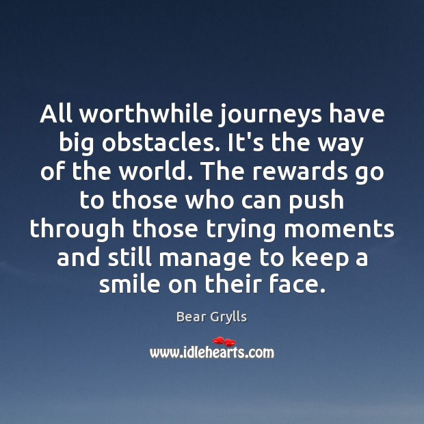 All worthwhile journeys have big obstacles. It's the way of the world. Bear Grylls Picture Quote
