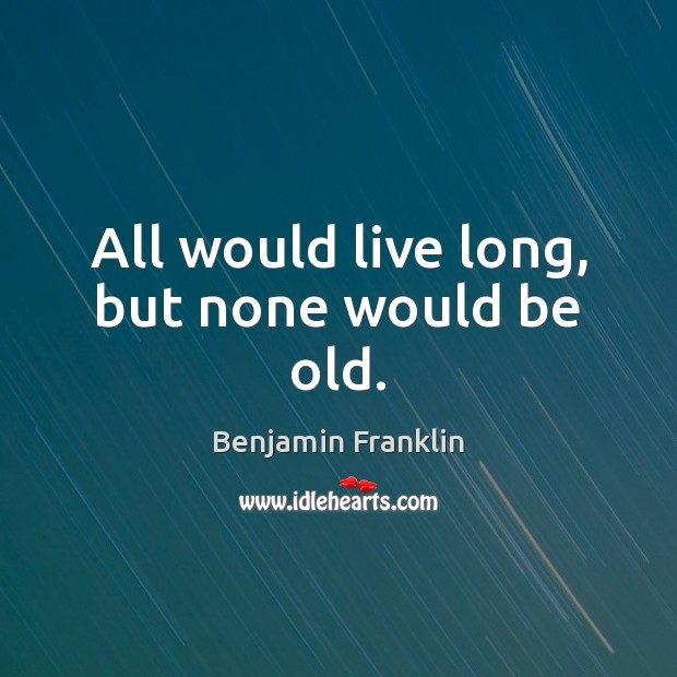 All would live long, but none would be old. Benjamin Franklin Picture Quote