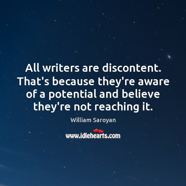 All writers are discontent. That's because they're aware of a potential and William Saroyan Picture Quote
