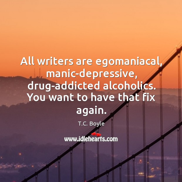 All writers are egomaniacal, manic-depressive, drug-addicted alcoholics. You want to have that Image