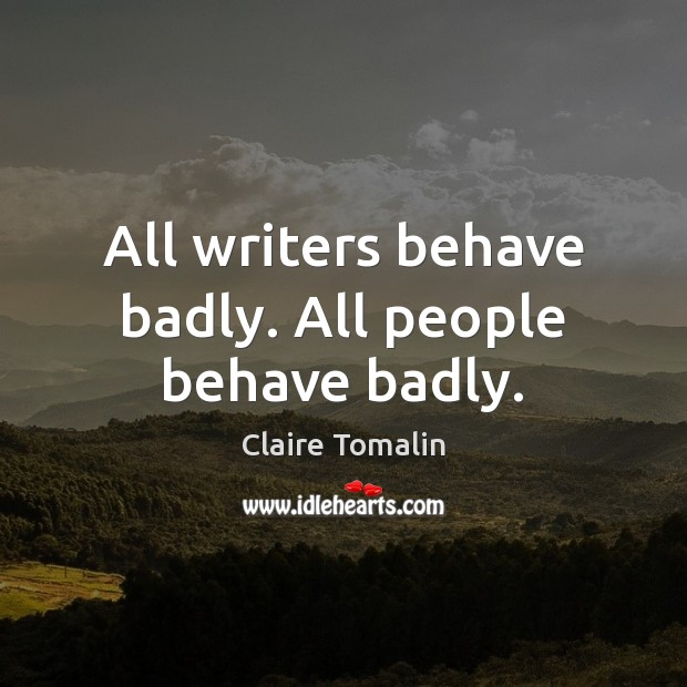 All writers behave badly. All people behave badly. Claire Tomalin Picture Quote