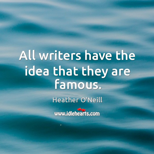 All writers have the idea that they are famous. Image