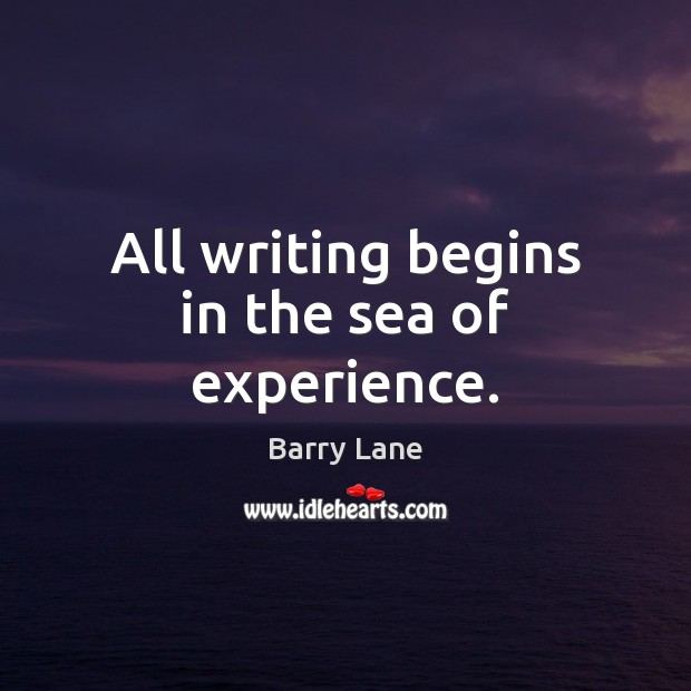 All writing begins in the sea of experience. Image