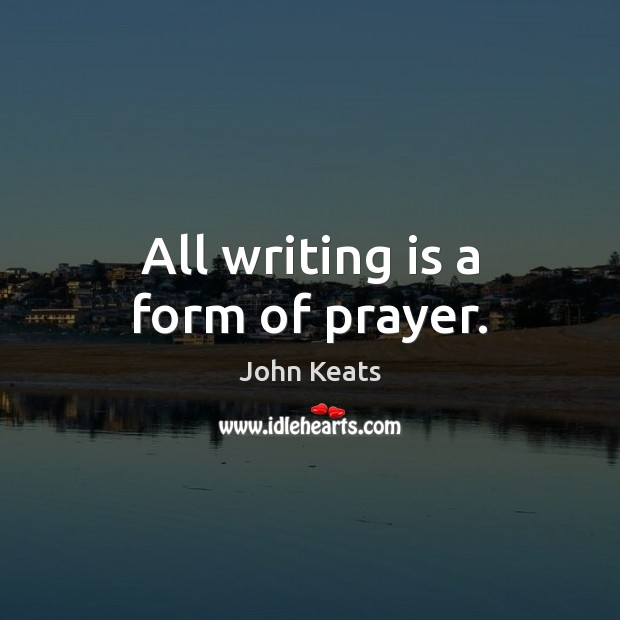 All writing is a form of prayer. John Keats Picture Quote