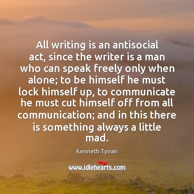 All writing is an antisocial act, since the writer is a man Image