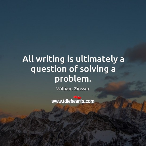 All writing is ultimately a question of solving a problem. Image
