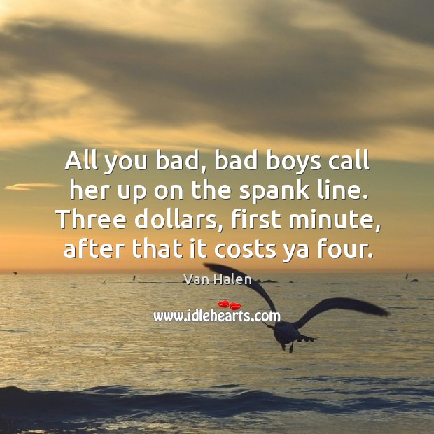 All you bad, bad boys call her up on the spank line. Three dollars, first minute, after that it costs ya four. Van Halen Picture Quote