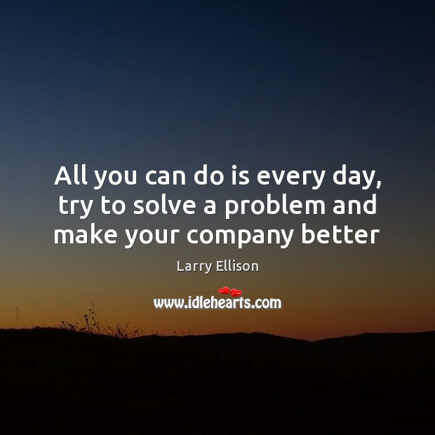 All you can do is every day, try to solve a problem and make your company better Larry Ellison Picture Quote