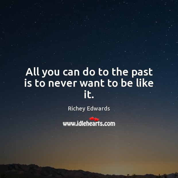 All you can do to the past is to never want to be like it. Past Quotes