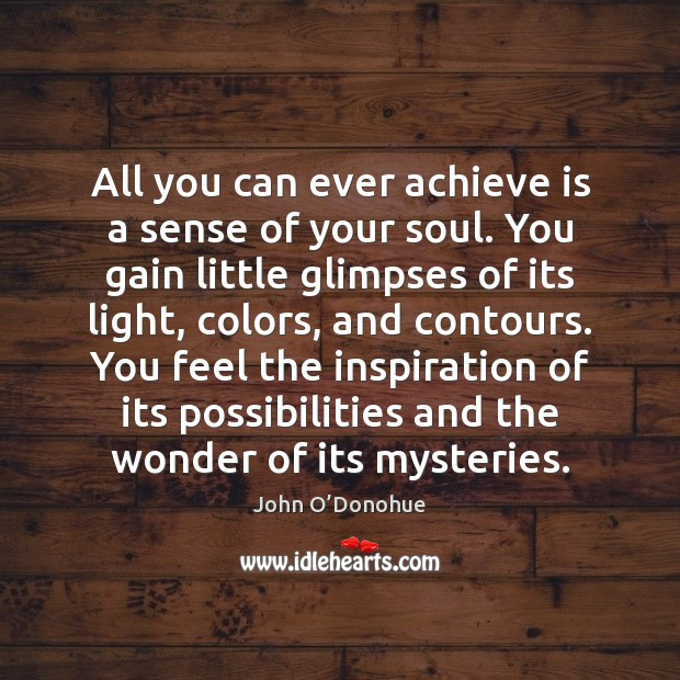 All you can ever achieve is a sense of your soul. You John O'Donohue Picture Quote