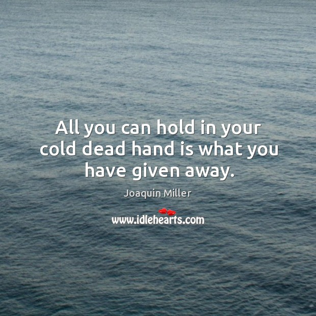 All you can hold in your cold dead hand is what you have given away. Image