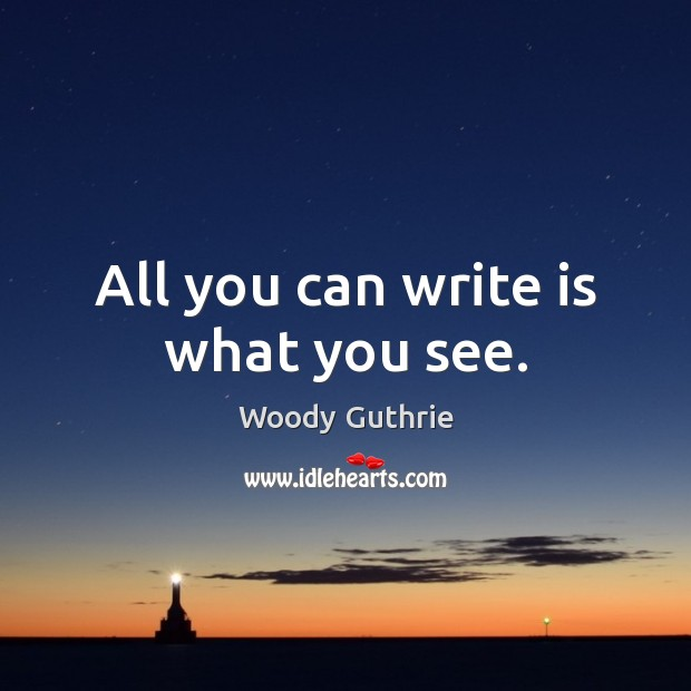 All you can write is what you see. Woody Guthrie Picture Quote