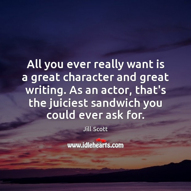 All you ever really want is a great character and great writing. Jill Scott Picture Quote