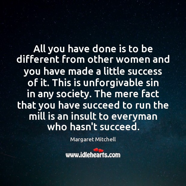 All you have done is to be different from other women and Margaret Mitchell Picture Quote