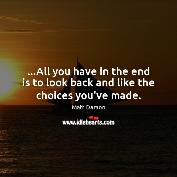 …All you have in the end is to look back and like the choices you've made. Matt Damon Picture Quote