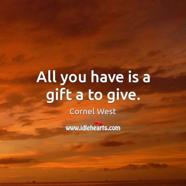 All you have is a gift a to give. Cornel West Picture Quote