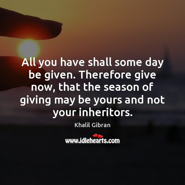 Image, All you have shall some day be given. Therefore give now, that