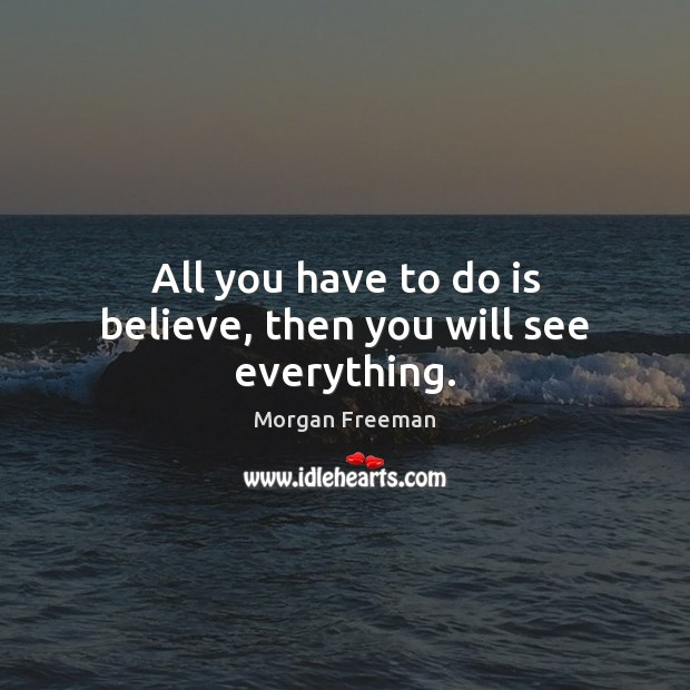 All you have to do is believe, then you will see everything. Morgan Freeman Picture Quote