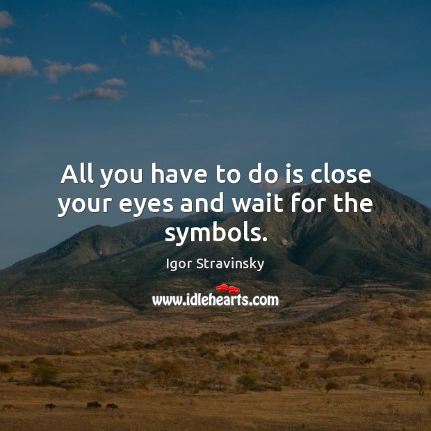 All you have to do is close your eyes and wait for the symbols. Igor Stravinsky Picture Quote