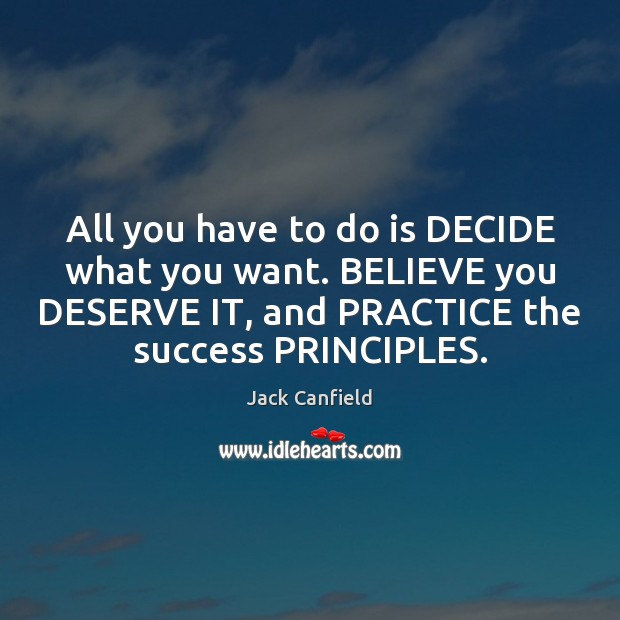 All you have to do is DECIDE what you want. BELIEVE you Jack Canfield Picture Quote