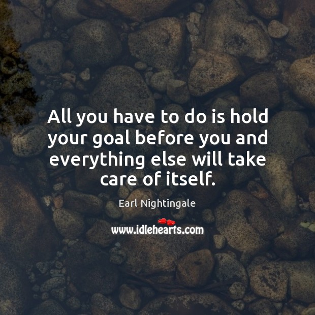 All you have to do is hold your goal before you and Earl Nightingale Picture Quote