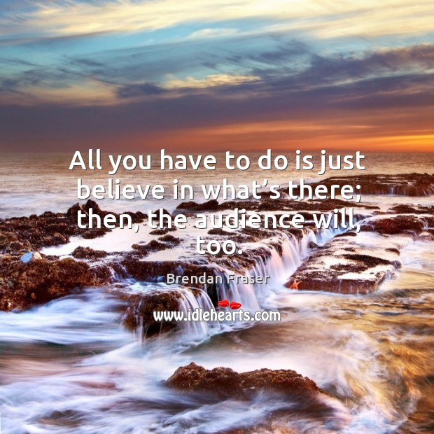 All you have to do is just believe in what's there; then, the audience will, too. Image