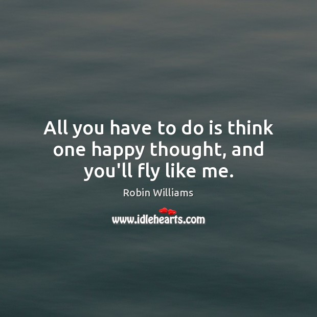 All you have to do is think one happy thought, and you'll fly like me. Robin Williams Picture Quote