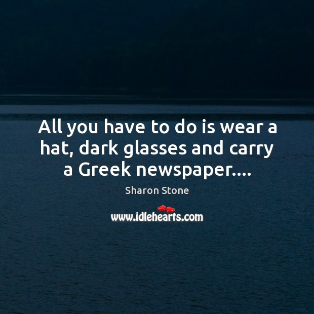 All you have to do is wear a hat, dark glasses and carry a Greek newspaper…. Sharon Stone Picture Quote