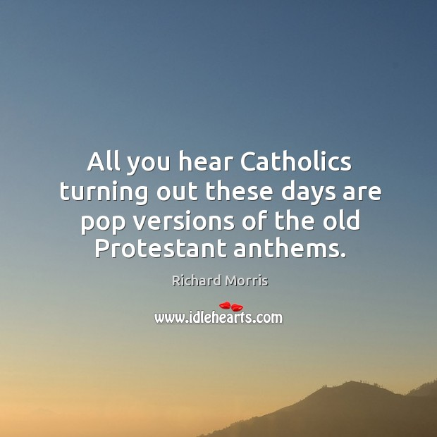 All you hear catholics turning out these days are pop versions of the old protestant anthems. Image