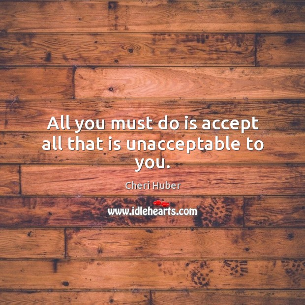 Image, All you must do is accept all that is unacceptable to you.