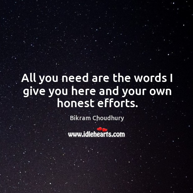 All you need are the words I give you here and your own honest efforts. Bikram Choudhury Picture Quote