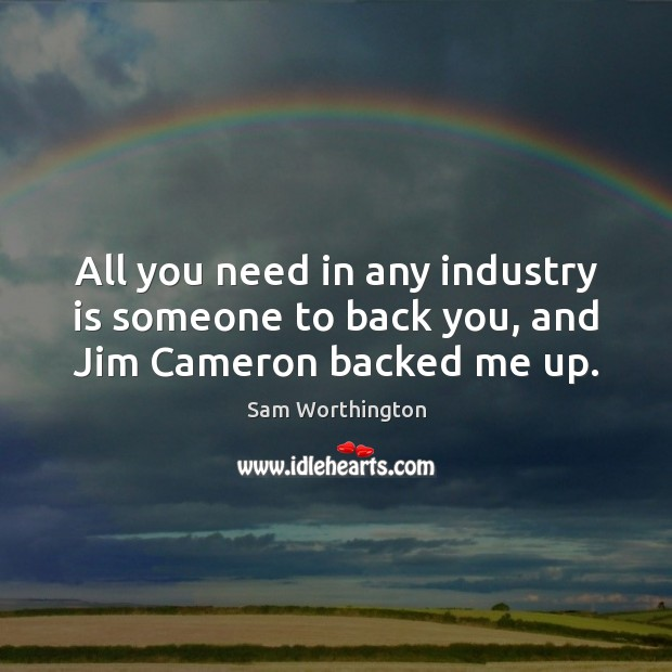All you need in any industry is someone to back you, and Jim Cameron backed me up. Image