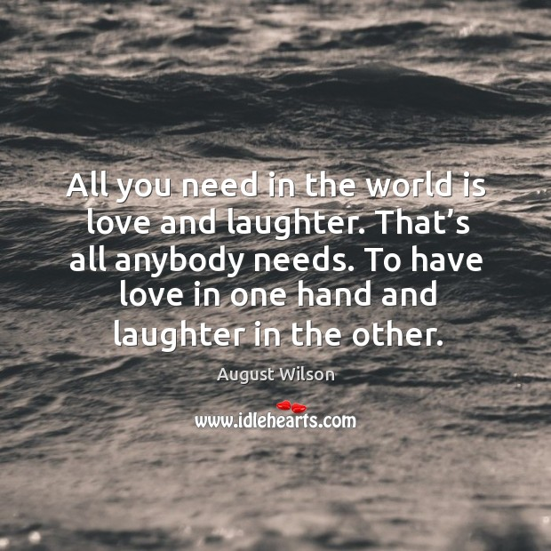 All you need in the world is love and laughter. That's all anybody needs. August Wilson Picture Quote