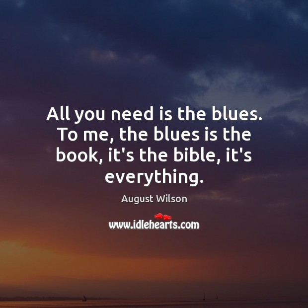 All you need is the blues. To me, the blues is the book, it's the bible, it's everything. August Wilson Picture Quote