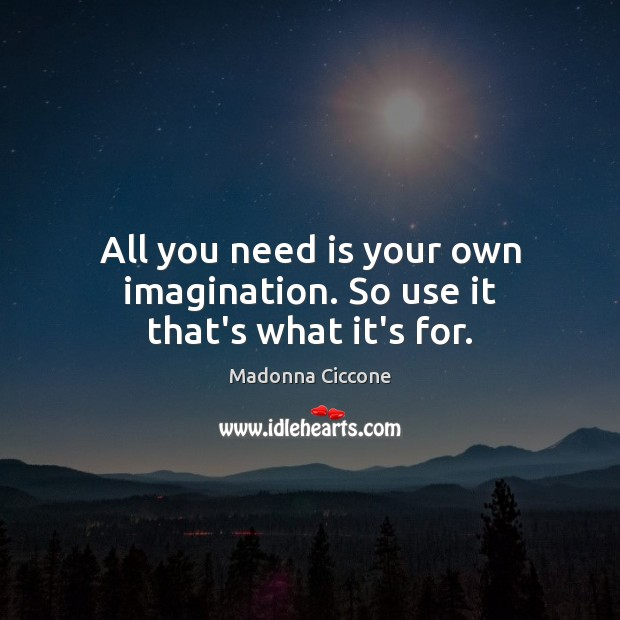 Image, All you need is your own imagination. So use it that's what it's for.