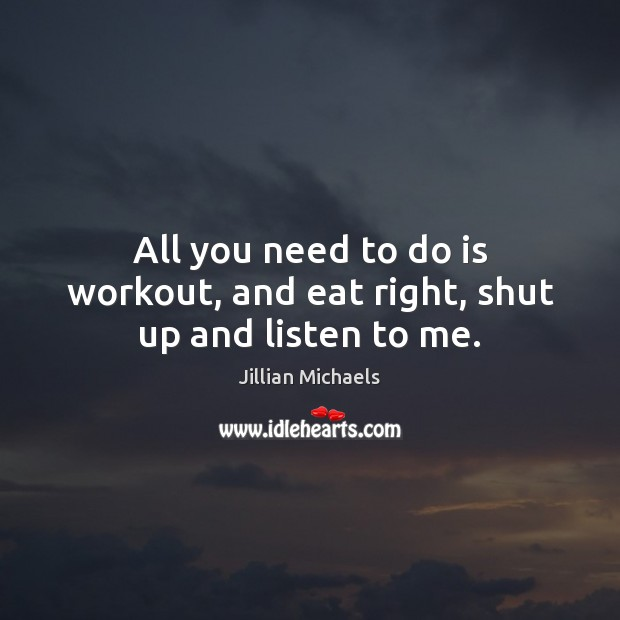 All you need to do is workout, and eat right, shut up and listen to me. Jillian Michaels Picture Quote