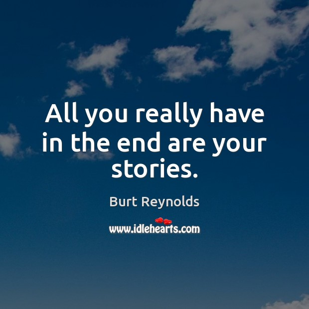 All you really have in the end are your stories. Burt Reynolds Picture Quote