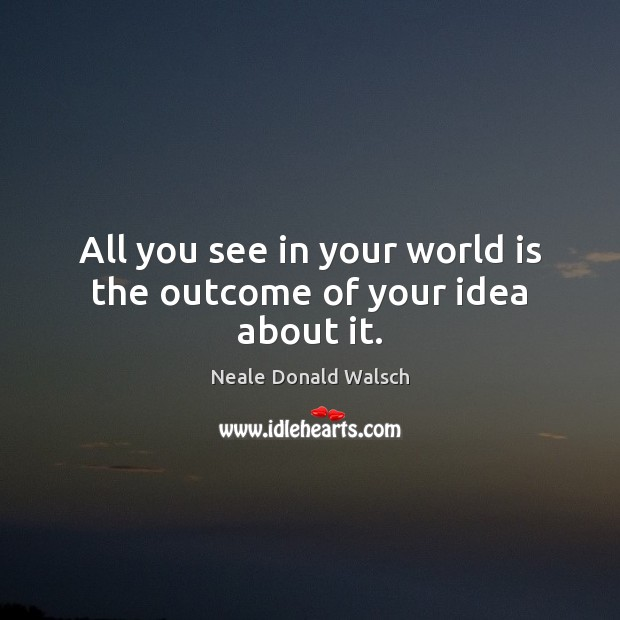All you see in your world is the outcome of your idea about it. Neale Donald Walsch Picture Quote