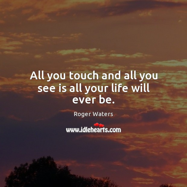 All you touch and all you see is all your life will ever be. Roger Waters Picture Quote