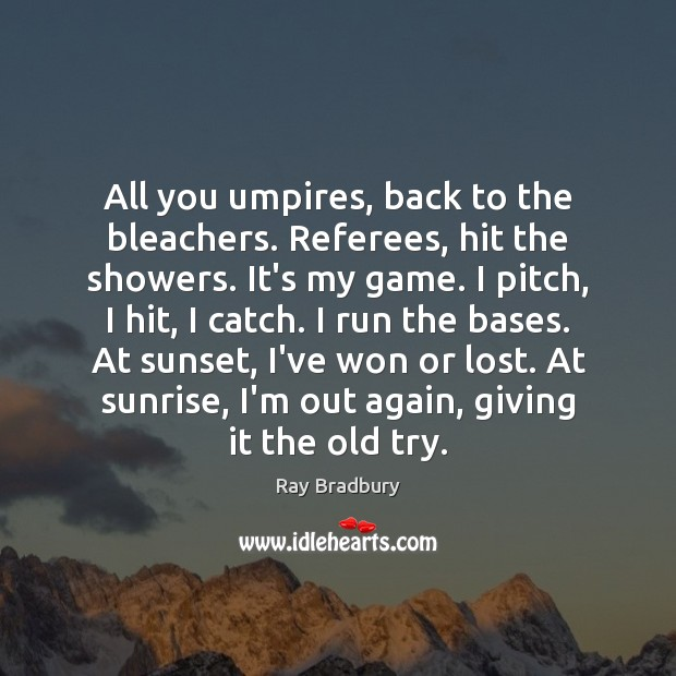 All you umpires, back to the bleachers. Referees, hit the showers. It's Ray Bradbury Picture Quote