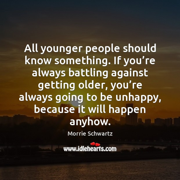 All younger people should know something. If you're always battling against Morrie Schwartz Picture Quote