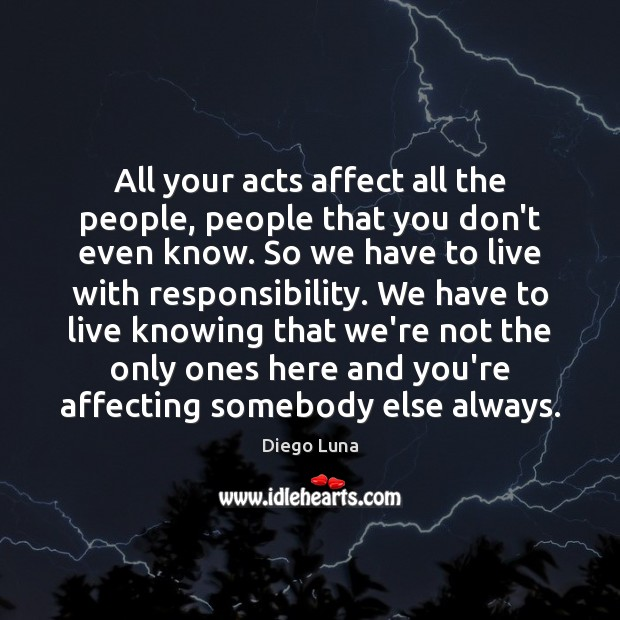 All your acts affect all the people, people that you don't even Image