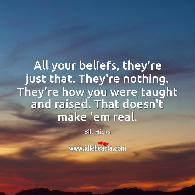 All your beliefs, they're just that. They're nothing. They're how you were Bill Hicks Picture Quote
