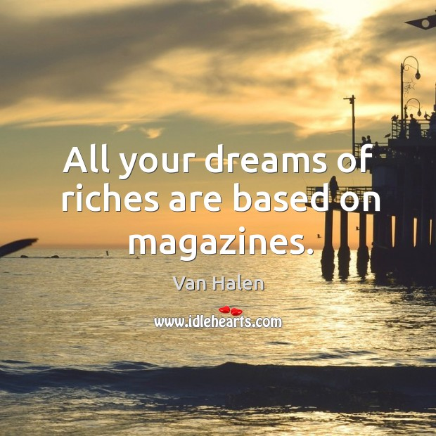 All your dreams of riches are based on magazines. Van Halen Picture Quote